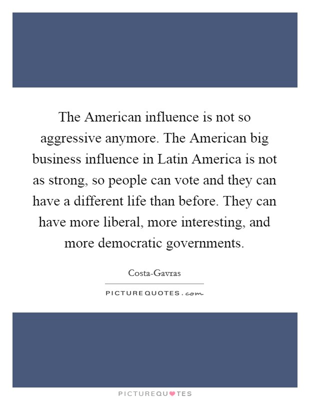 The American influence is not so aggressive anymore. The American big business influence in Latin America is not as strong, so people can vote and they can have a different life than before. They can have more liberal, more interesting, and more democratic governments Picture Quote #1