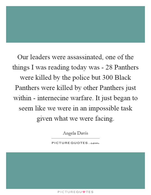 Our leaders were assassinated, one of the things I was reading today was - 28 Panthers were killed by the police but 300 Black Panthers were killed by other Panthers just within - internecine warfare. It just began to seem like we were in an impossible task given what we were facing Picture Quote #1