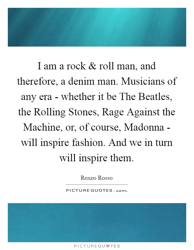 I am a rock and roll man, and therefore, a denim man. Musicians of any era - whether it be The Beatles, the Rolling Stones, Rage Against the Machine, or, of course, Madonna - will inspire fashion. And we in turn will inspire them Picture Quote #1