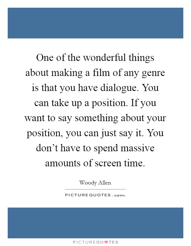One of the wonderful things about making a film of any genre is that you have dialogue. You can take up a position. If you want to say something about your position, you can just say it. You don't have to spend massive amounts of screen time Picture Quote #1
