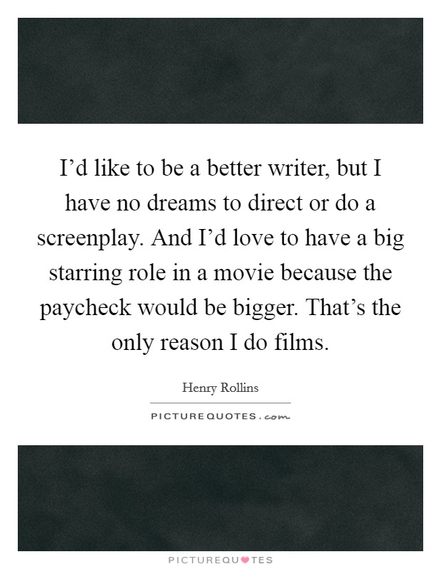 I'd like to be a better writer, but I have no dreams to direct or do a screenplay. And I'd love to have a big starring role in a movie because the paycheck would be bigger. That's the only reason I do films Picture Quote #1