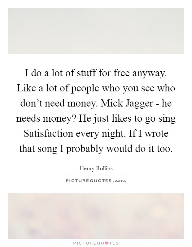 I do a lot of stuff for free anyway. Like a lot of people who you see who don't need money. Mick Jagger - he needs money? He just likes to go sing Satisfaction every night. If I wrote that song I probably would do it too Picture Quote #1
