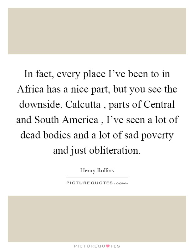In fact, every place I've been to in Africa has a nice part, but you see the downside. Calcutta , parts of Central and South America , I've seen a lot of dead bodies and a lot of sad poverty and just obliteration Picture Quote #1