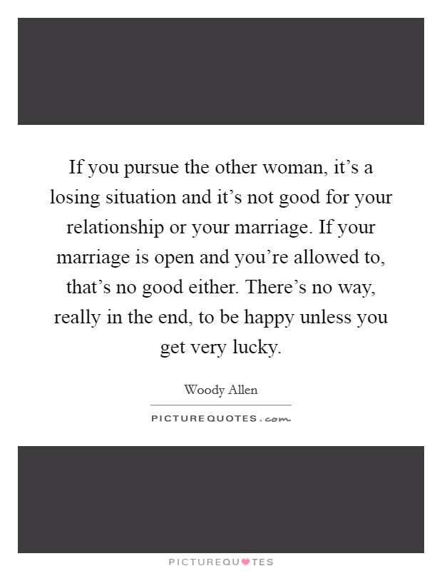 If you pursue the other woman, it's a losing situation and it's not good for your relationship or your marriage. If your marriage is open and you're allowed to, that's no good either. There's no way, really in the end, to be happy unless you get very lucky Picture Quote #1