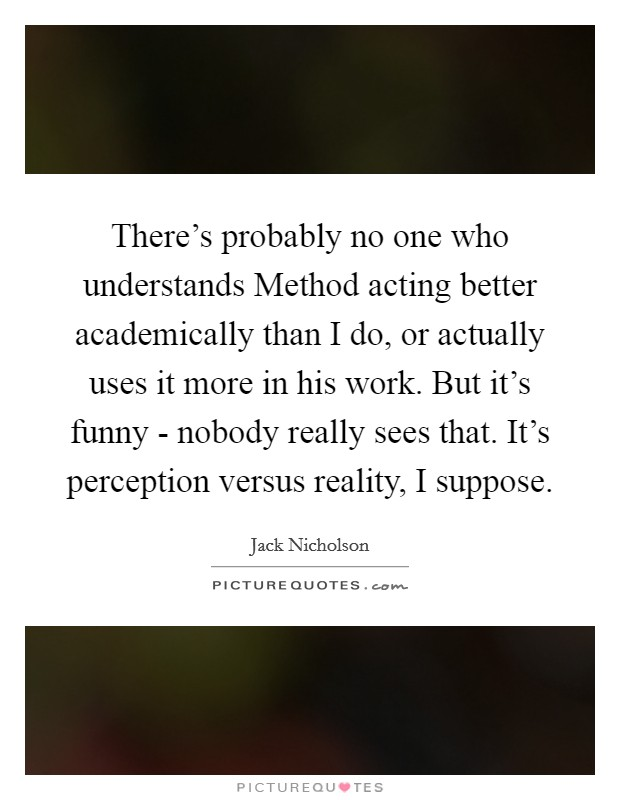 There's probably no one who understands Method acting better academically than I do, or actually uses it more in his work. But it's funny - nobody really sees that. It's perception versus reality, I suppose Picture Quote #1