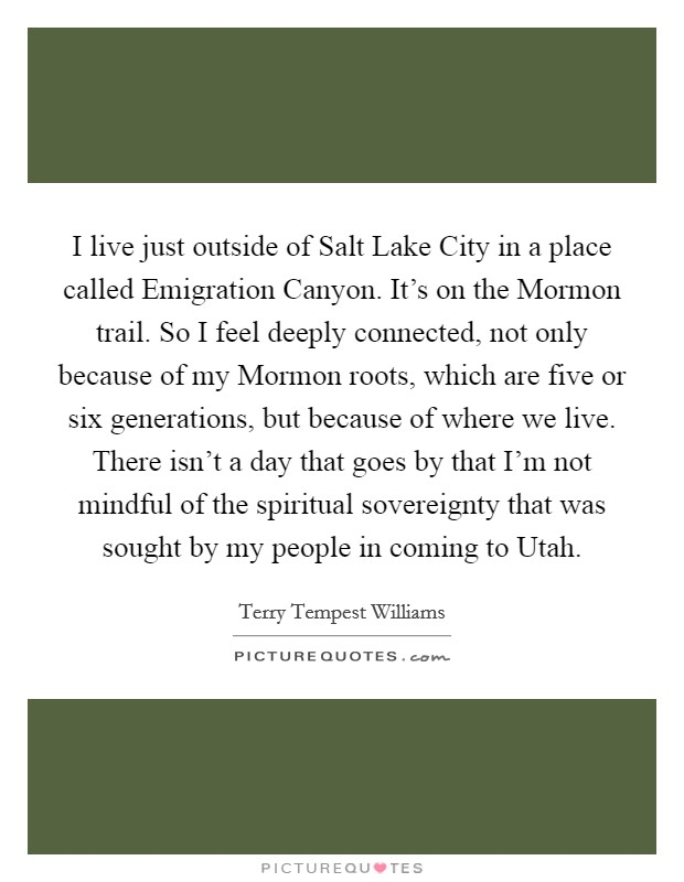 I live just outside of Salt Lake City in a place called Emigration Canyon. It's on the Mormon trail. So I feel deeply connected, not only because of my Mormon roots, which are five or six generations, but because of where we live. There isn't a day that goes by that I'm not mindful of the spiritual sovereignty that was sought by my people in coming to Utah Picture Quote #1