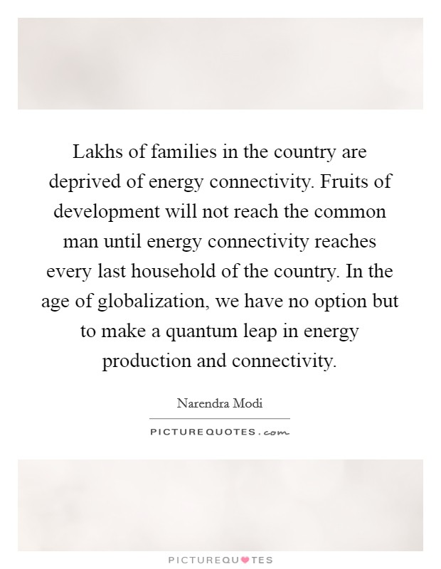Lakhs of families in the country are deprived of energy connectivity. Fruits of development will not reach the common man until energy connectivity reaches every last household of the country. In the age of globalization, we have no option but to make a quantum leap in energy production and connectivity Picture Quote #1