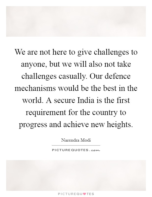 We are not here to give challenges to anyone, but we will also not take challenges casually. Our defence mechanisms would be the best in the world. A secure India is the first requirement for the country to progress and achieve new heights Picture Quote #1