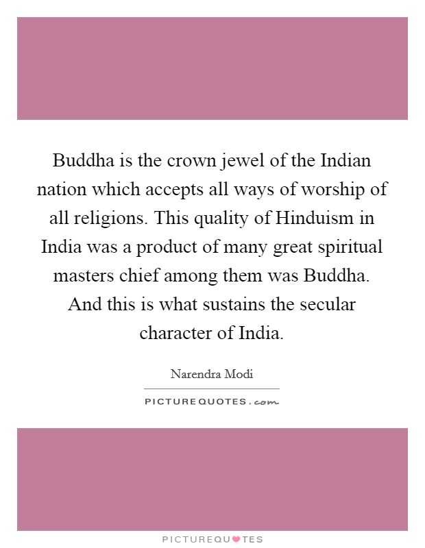 Buddha is the crown jewel of the Indian nation which accepts all ways of worship of all religions. This quality of Hinduism in India was a product of many great spiritual masters chief among them was Buddha. And this is what sustains the secular character of India Picture Quote #1