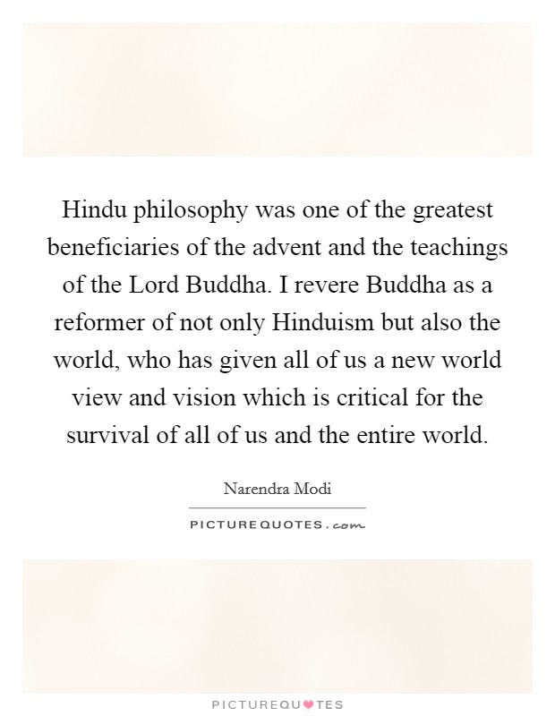 Hindu philosophy was one of the greatest beneficiaries of the advent and the teachings of the Lord Buddha. I revere Buddha as a reformer of not only Hinduism but also the world, who has given all of us a new world view and vision which is critical for the survival of all of us and the entire world Picture Quote #1