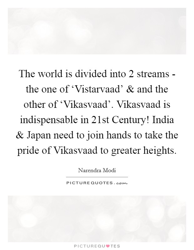The world is divided into 2 streams - the one of 'Vistarvaad' and and the other of 'Vikasvaad'. Vikasvaad is indispensable in 21st Century! India and Japan need to join hands to take the pride of Vikasvaad to greater heights Picture Quote #1