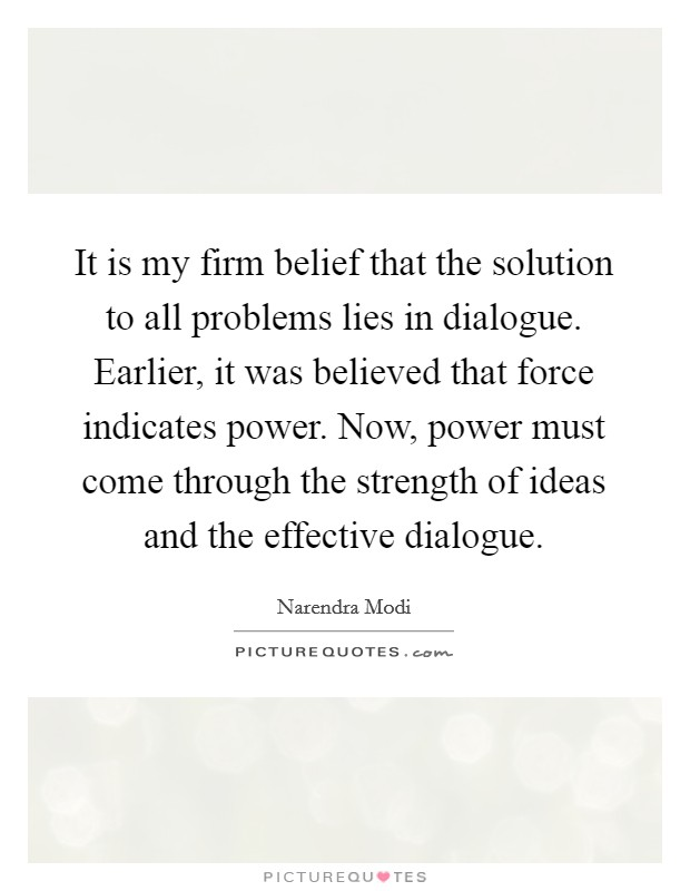 It is my firm belief that the solution to all problems lies in dialogue. Earlier, it was believed that force indicates power. Now, power must come through the strength of ideas and the effective dialogue Picture Quote #1
