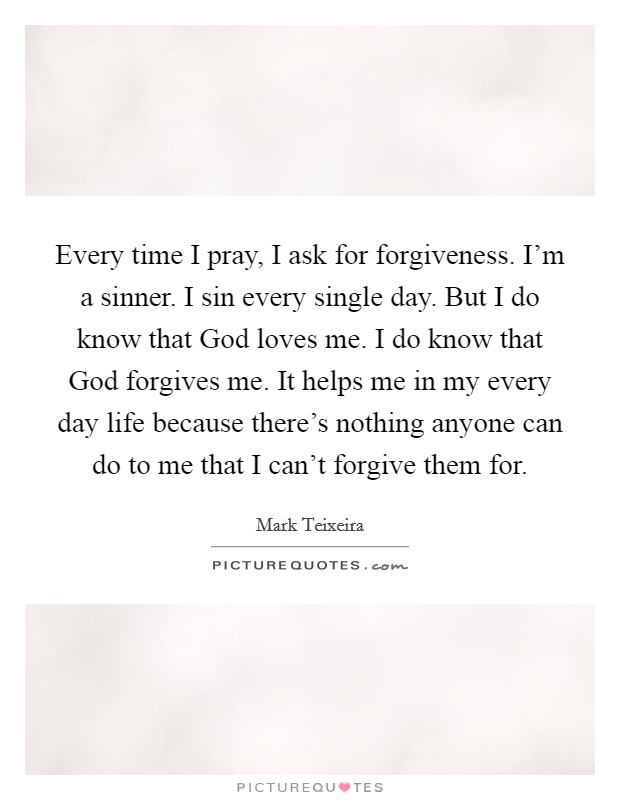 Every time I pray, I ask for forgiveness. I'm a sinner. I sin every single day. But I do know that God loves me. I do know that God forgives me. It helps me in my every day life because there's nothing anyone can do to me that I can't forgive them for Picture Quote #1