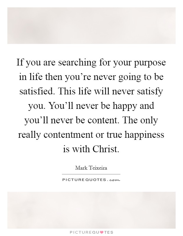 If you are searching for your purpose in life then you're never going to be satisfied. This life will never satisfy you. You'll never be happy and you'll never be content. The only really contentment or true happiness is with Christ Picture Quote #1