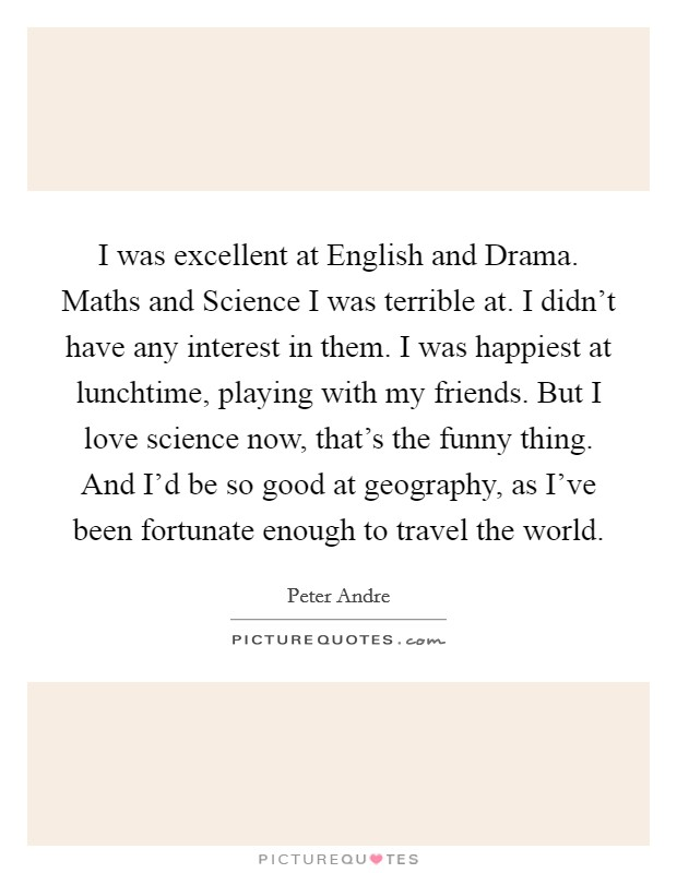 I was excellent at English and Drama. Maths and Science I was terrible at. I didn't have any interest in them. I was happiest at lunchtime, playing with my friends. But I love science now, that's the funny thing. And I'd be so good at geography, as I've been fortunate enough to travel the world Picture Quote #1