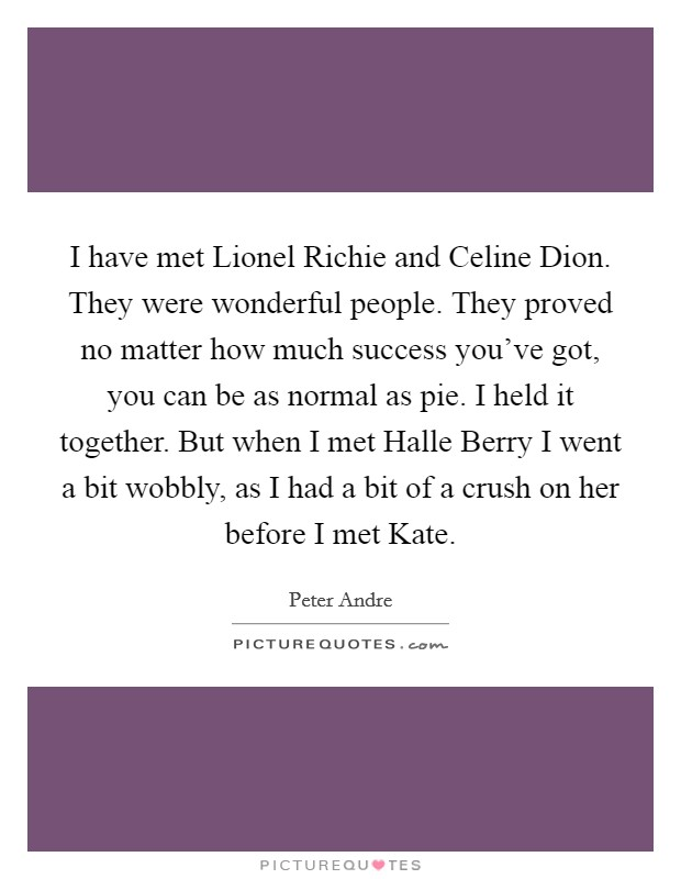 I have met Lionel Richie and Celine Dion. They were wonderful people. They proved no matter how much success you've got, you can be as normal as pie. I held it together. But when I met Halle Berry I went a bit wobbly, as I had a bit of a crush on her before I met Kate Picture Quote #1