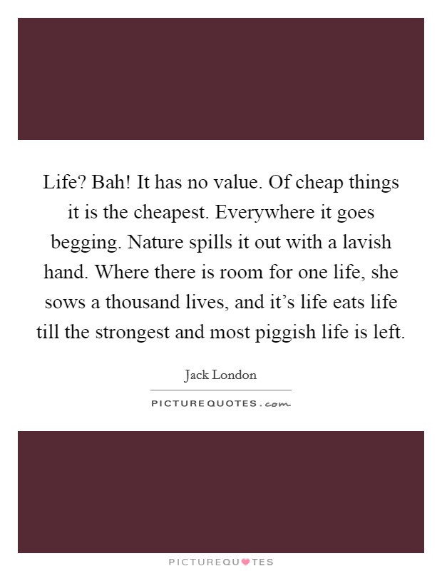 Life? Bah! It has no value. Of cheap things it is the cheapest. Everywhere it goes begging. Nature spills it out with a lavish hand. Where there is room for one life, she sows a thousand lives, and it's life eats life till the strongest and most piggish life is left Picture Quote #1