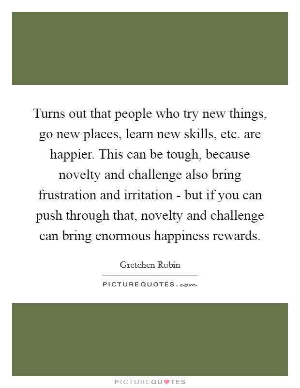 Turns out that people who try new things, go new places, learn new skills, etc. are happier. This can be tough, because novelty and challenge also bring frustration and irritation - but if you can push through that, novelty and challenge can bring enormous happiness rewards Picture Quote #1