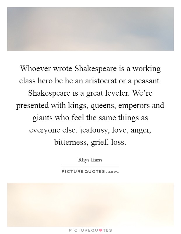 Whoever wrote Shakespeare is a working class hero be he an aristocrat or a peasant. Shakespeare is a great leveler. We're presented with kings, queens, emperors and giants who feel the same things as everyone else: jealousy, love, anger, bitterness, grief, loss Picture Quote #1