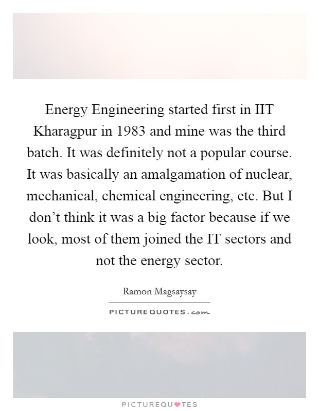 Energy Engineering started first in IIT Kharagpur in 1983 and mine was the third batch. It was definitely not a popular course. It was basically an amalgamation of nuclear, mechanical, chemical engineering, etc. But I don't think it was a big factor because if we look, most of them joined the IT sectors and not the energy sector Picture Quote #1