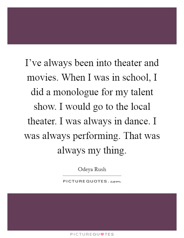 I've always been into theater and movies. When I was in school, I did a monologue for my talent show. I would go to the local theater. I was always in dance. I was always performing. That was always my thing Picture Quote #1