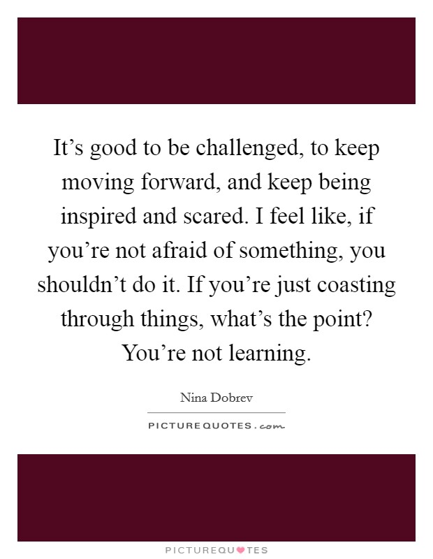 It's good to be challenged, to keep moving forward, and keep being inspired and scared. I feel like, if you're not afraid of something, you shouldn't do it. If you're just coasting through things, what's the point? You're not learning Picture Quote #1