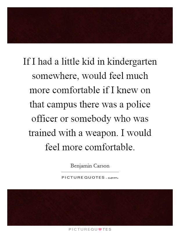 If I had a little kid in kindergarten somewhere, would feel much more comfortable if I knew on that campus there was a police officer or somebody who was trained with a weapon. I would feel more comfortable Picture Quote #1