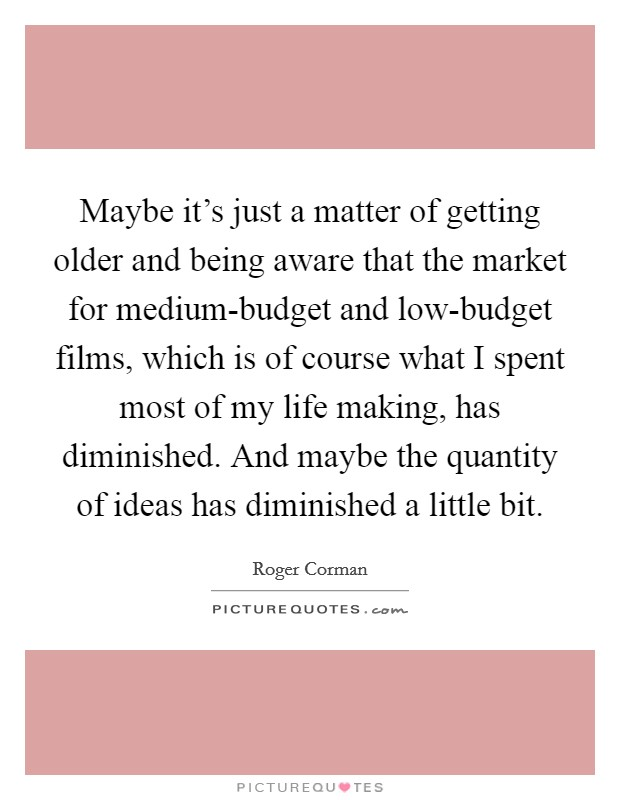 Maybe it's just a matter of getting older and being aware that the market for medium-budget and low-budget films, which is of course what I spent most of my life making, has diminished. And maybe the quantity of ideas has diminished a little bit Picture Quote #1