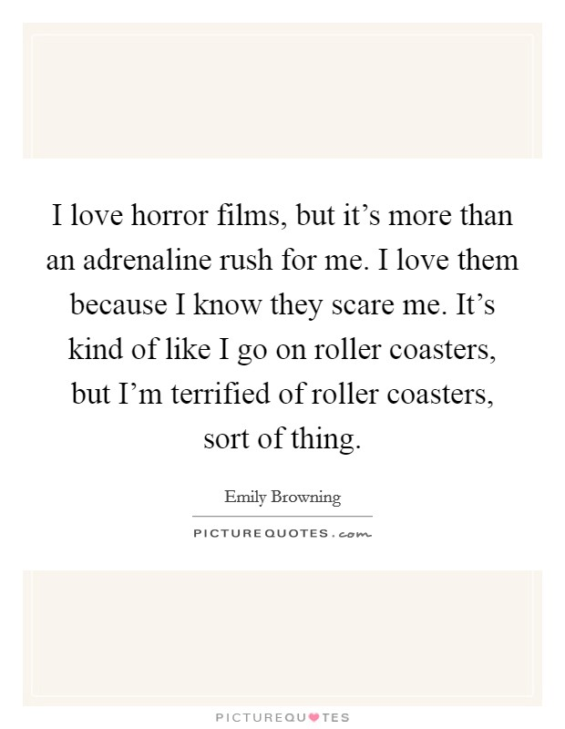 I love horror films, but it's more than an adrenaline rush for me. I love them because I know they scare me. It's kind of like I go on roller coasters, but I'm terrified of roller coasters, sort of thing Picture Quote #1