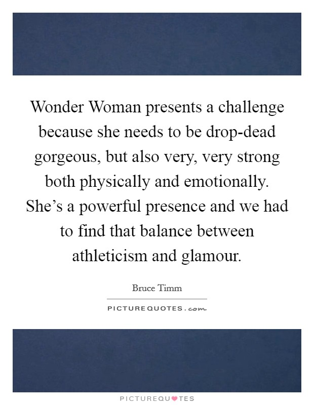 Wonder Woman presents a challenge because she needs to be drop-dead gorgeous, but also very, very strong both physically and emotionally. She's a powerful presence and we had to find that balance between athleticism and glamour Picture Quote #1