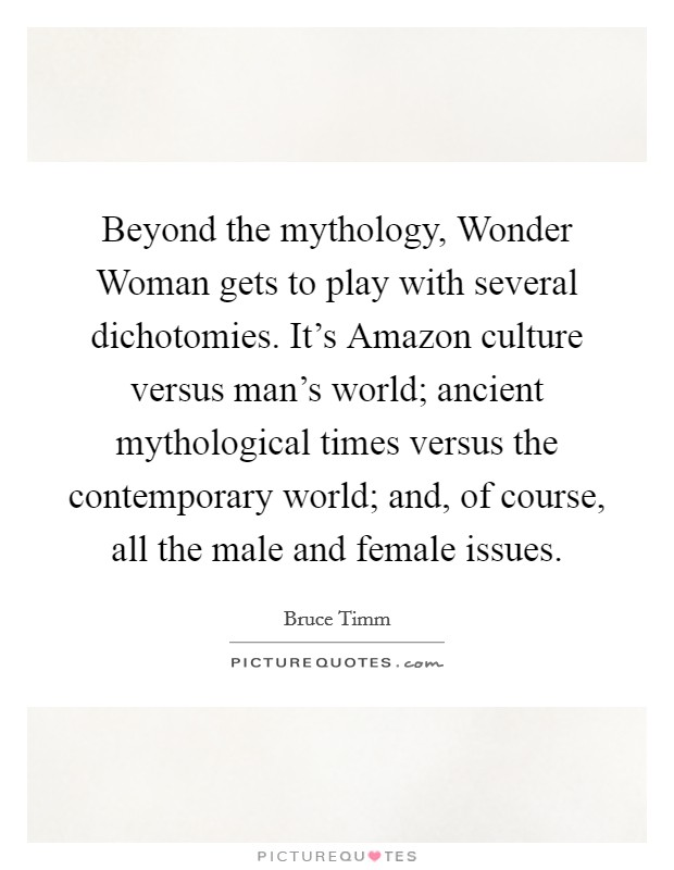 Beyond the mythology, Wonder Woman gets to play with several dichotomies. It's Amazon culture versus man's world; ancient mythological times versus the contemporary world; and, of course, all the male and female issues Picture Quote #1