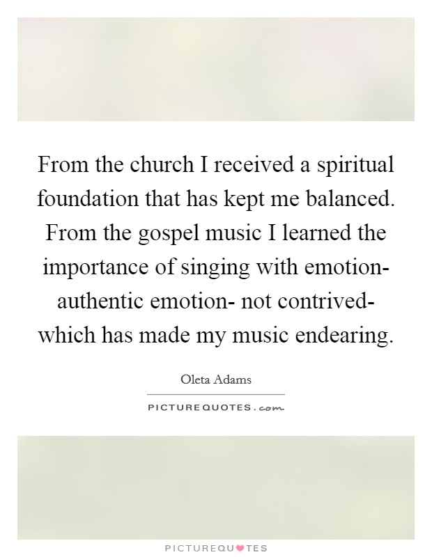 From the church I received a spiritual foundation that has kept me balanced. From the gospel music I learned the importance of singing with emotion- authentic emotion- not contrived- which has made my music endearing Picture Quote #1
