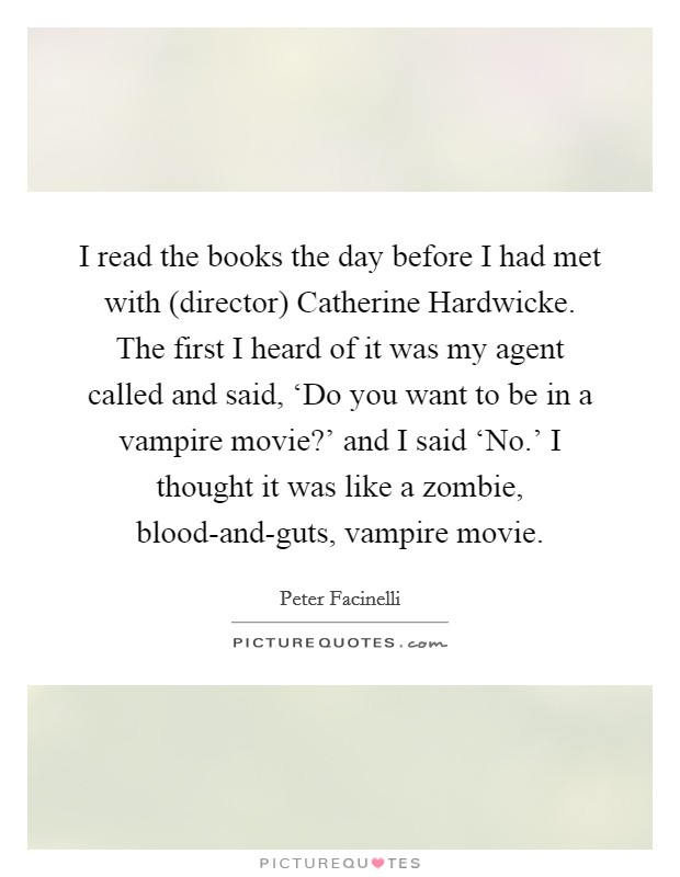 I read the books the day before I had met with (director) Catherine Hardwicke. The first I heard of it was my agent called and said, 'Do you want to be in a vampire movie?' and I said 'No.' I thought it was like a zombie, blood-and-guts, vampire movie Picture Quote #1