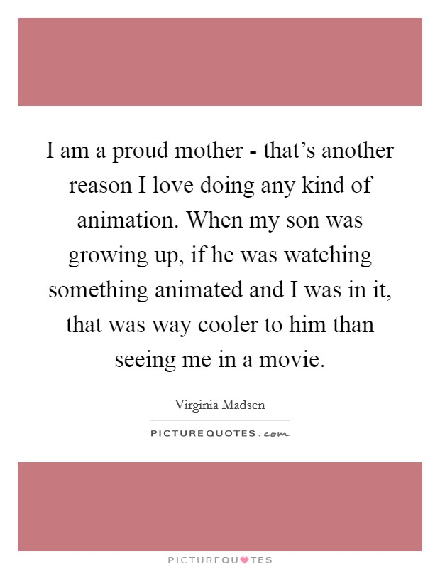 I am a proud mother - that's another reason I love doing any kind of animation. When my son was growing up, if he was watching something animated and I was in it, that was way cooler to him than seeing me in a movie Picture Quote #1