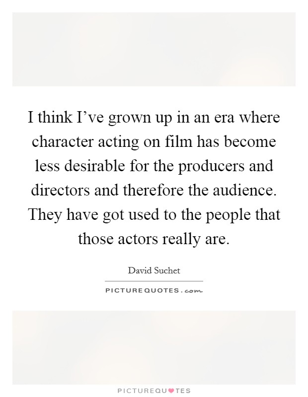 I think I've grown up in an era where character acting on film has become less desirable for the producers and directors and therefore the audience. They have got used to the people that those actors really are Picture Quote #1