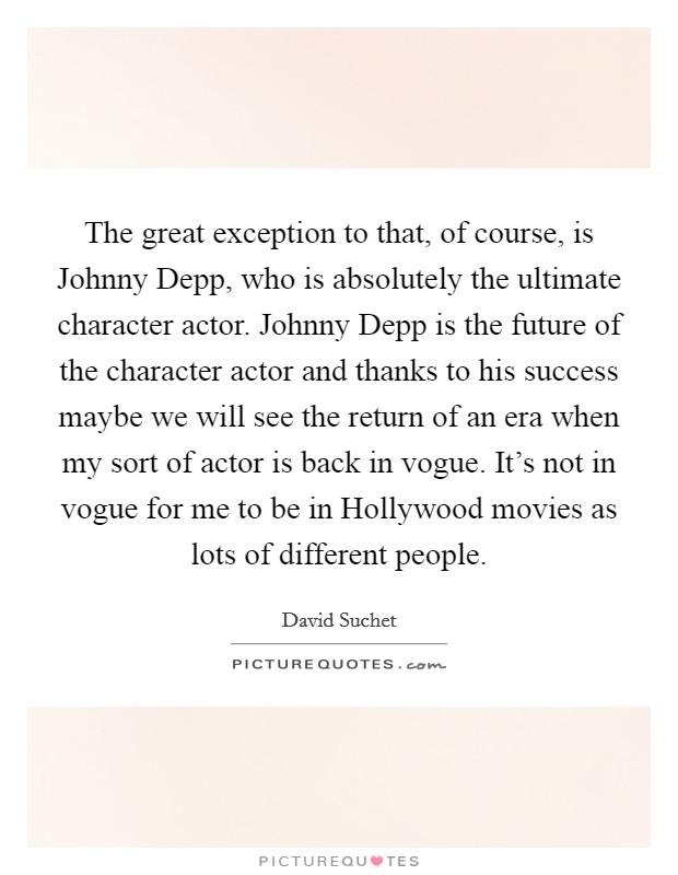 The great exception to that, of course, is Johnny Depp, who is absolutely the ultimate character actor. Johnny Depp is the future of the character actor and thanks to his success maybe we will see the return of an era when my sort of actor is back in vogue. It's not in vogue for me to be in Hollywood movies as lots of different people Picture Quote #1