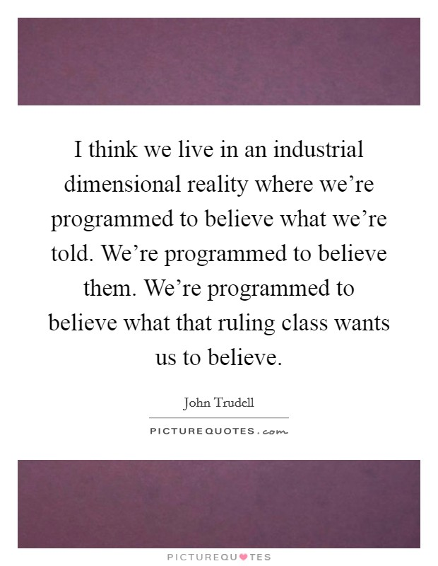 I think we live in an industrial dimensional reality where we're programmed to believe what we're told. We're programmed to believe them. We're programmed to believe what that ruling class wants us to believe Picture Quote #1