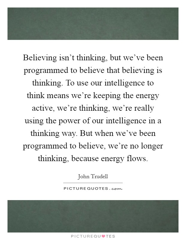 Believing isn't thinking, but we've been programmed to believe that believing is thinking. To use our intelligence to think means we're keeping the energy active, we're thinking, we're really using the power of our intelligence in a thinking way. But when we've been programmed to believe, we're no longer thinking, because energy flows Picture Quote #1