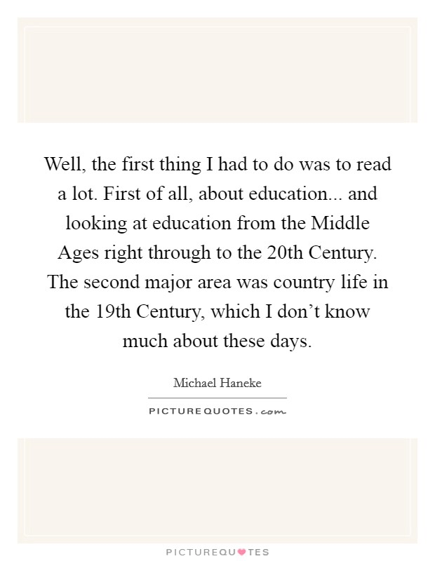 Well, the first thing I had to do was to read a lot. First of all, about education... and looking at education from the Middle Ages right through to the 20th Century. The second major area was country life in the 19th Century, which I don't know much about these days Picture Quote #1