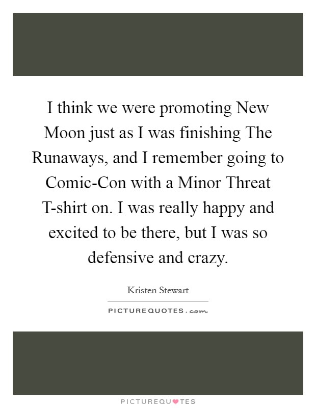I think we were promoting New Moon just as I was finishing The Runaways, and I remember going to Comic-Con with a Minor Threat T-shirt on. I was really happy and excited to be there, but I was so defensive and crazy Picture Quote #1