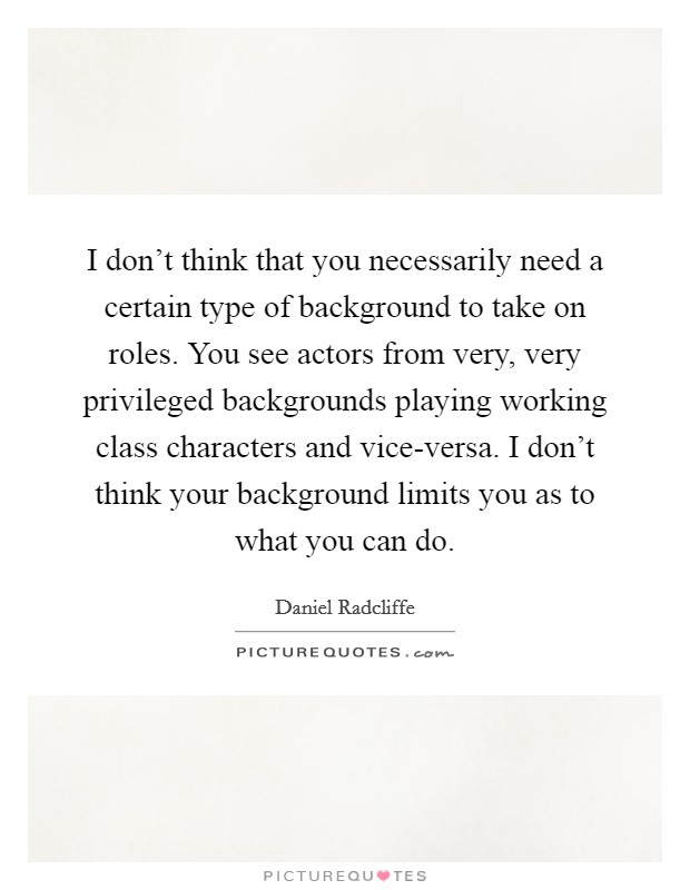 I don't think that you necessarily need a certain type of background to take on roles. You see actors from very, very privileged backgrounds playing working class characters and vice-versa. I don't think your background limits you as to what you can do Picture Quote #1