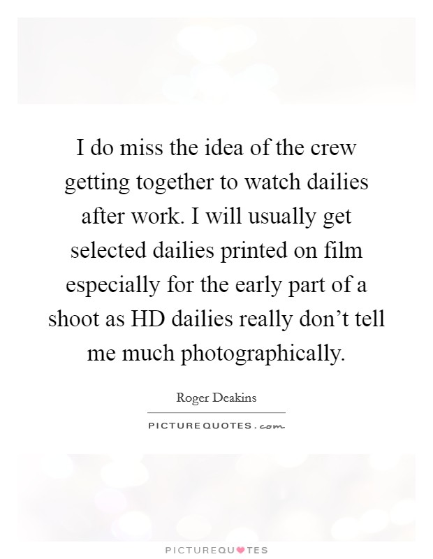 I do miss the idea of the crew getting together to watch dailies after work. I will usually get selected dailies printed on film especially for the early part of a shoot as HD dailies really don't tell me much photographically Picture Quote #1