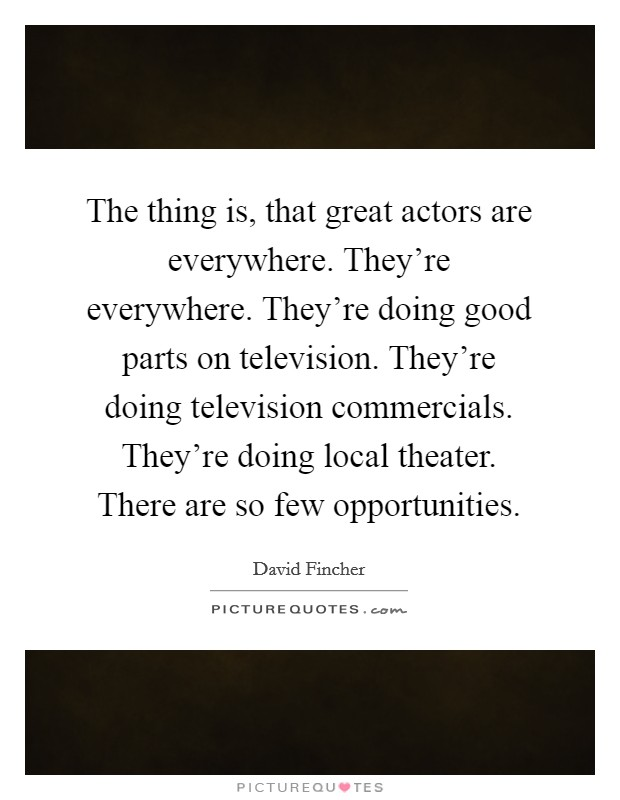 The thing is, that great actors are everywhere. They're everywhere. They're doing good parts on television. They're doing television commercials. They're doing local theater. There are so few opportunities Picture Quote #1