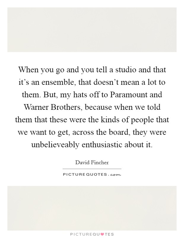 When you go and you tell a studio and that it's an ensemble, that doesn't mean a lot to them. But, my hats off to Paramount and Warner Brothers, because when we told them that these were the kinds of people that we want to get, across the board, they were unbelieveably enthusiastic about it Picture Quote #1