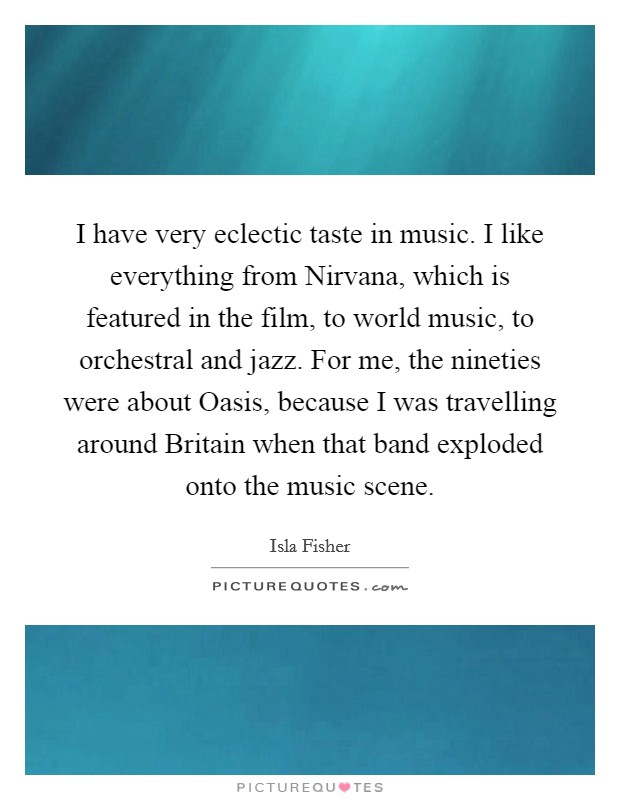 I have very eclectic taste in music. I like everything from Nirvana, which is featured in the film, to world music, to orchestral and jazz. For me, the nineties were about Oasis, because I was travelling around Britain when that band exploded onto the music scene Picture Quote #1