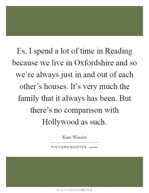 Es, I spend a lot of time in Reading because we live in Oxfordshire and so we're always just in and out of each other's houses. It's very much the family that it always has been. But there's no comparison with Hollywood as such Picture Quote #1