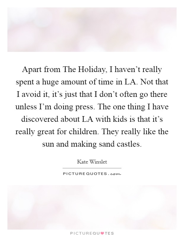 Apart from The Holiday, I haven't really spent a huge amount of time in LA. Not that I avoid it, it's just that I don't often go there unless I'm doing press. The one thing I have discovered about LA with kids is that it's really great for children. They really like the sun and making sand castles Picture Quote #1