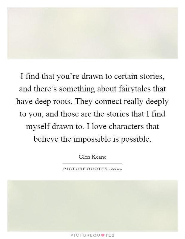 I find that you're drawn to certain stories, and there's something about fairytales that have deep roots. They connect really deeply to you, and those are the stories that I find myself drawn to. I love characters that believe the impossible is possible Picture Quote #1