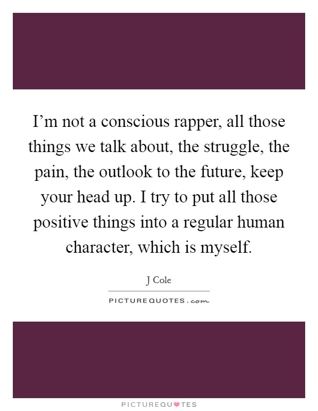 I'm not a conscious rapper, all those things we talk about, the struggle, the pain, the outlook to the future, keep your head up. I try to put all those positive things into a regular human character, which is myself Picture Quote #1