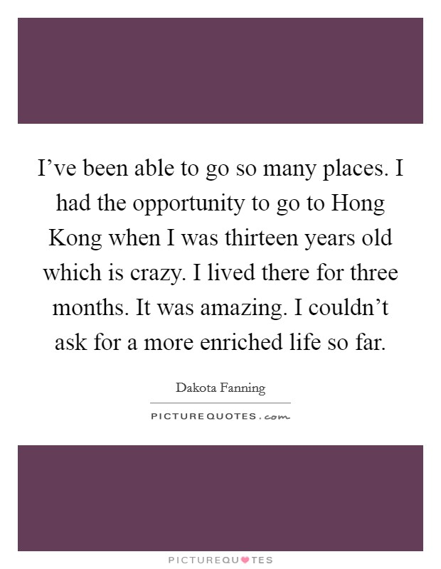 I've been able to go so many places. I had the opportunity to go to Hong Kong when I was thirteen years old which is crazy. I lived there for three months. It was amazing. I couldn't ask for a more enriched life so far Picture Quote #1